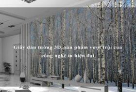 Giấy dán tường 3D, sản phẩm vượt trội của công nghệ in hiện đại